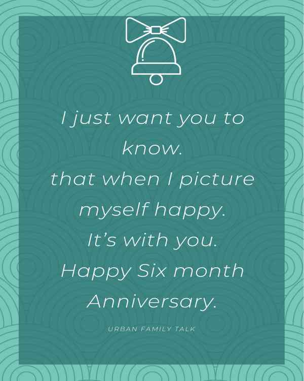 I just want you to know.that when I picture myself happy. It's with you. Happy Six month Anniversary.