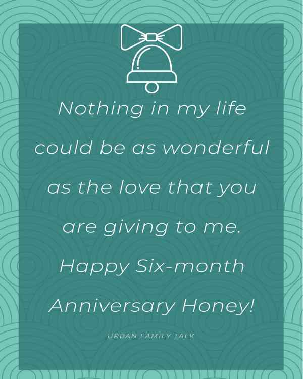 Nothing in my life could be as wonderful as the love that you are giving to me. Happy Six-month Anniversary Honey!