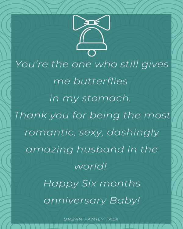 You're the one who still gives me butterflies in my stomach. Thank you for being the most romantic, sexy, dashingly amazing husband in the world! Happy Six months anniversary Baby!