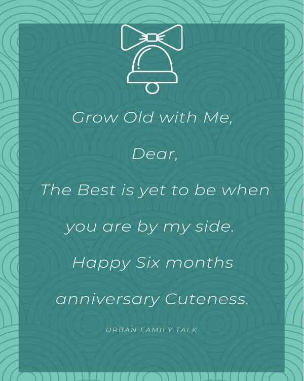 Grow Old with Me, Dear, The Best is yet to be when you are by my side. Happy Six months anniversary Cuteness.