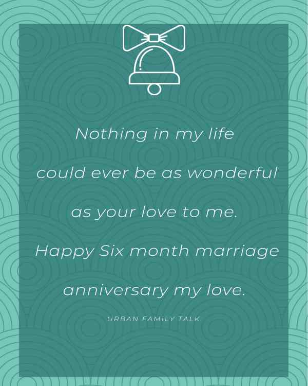 Nothing in my life could ever be as wonderful as your love to me Happy Six month marriage anniversary my love.