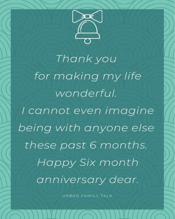 Thank you for making my life wonderful. I cannot even imagine being with anyone else these past 6 months. Happy Six month anniversary dear.