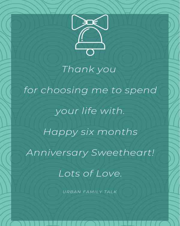 Thank you for choosing me to spend your life with.Happy six months Anniversary Sweetheart!Lots of Love.