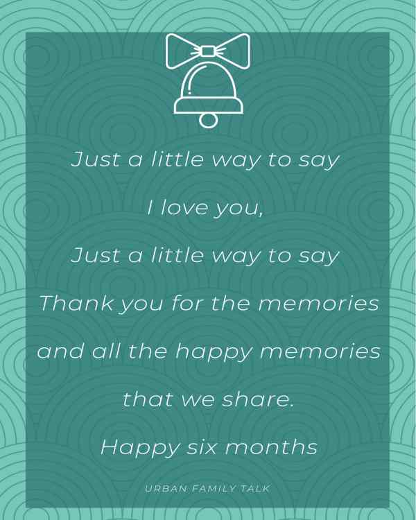 Just a little way to say I love you, Just a little way to say Thank you for the memories and all the happy memories that we share.Happy six months anniversary honey!Love you