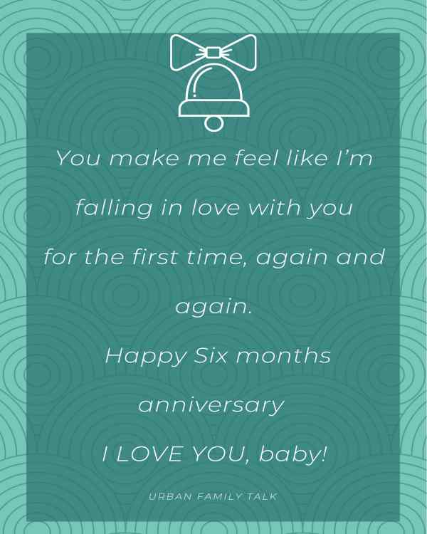 You make me feel like I'm falling in love with you for the first time, again and again. Happy Six months anniversary I LOVE YOU, baby!