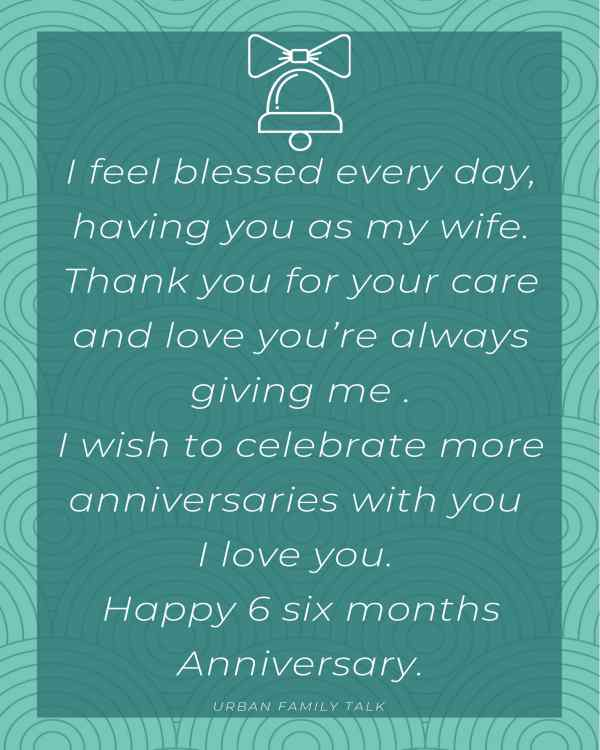 I feel blessed every day, having you as my wife Thank you for your care and love you're always giving me I wish to celebrate more anniversaries with you I love you. Happy 6 six months Anniversary.
