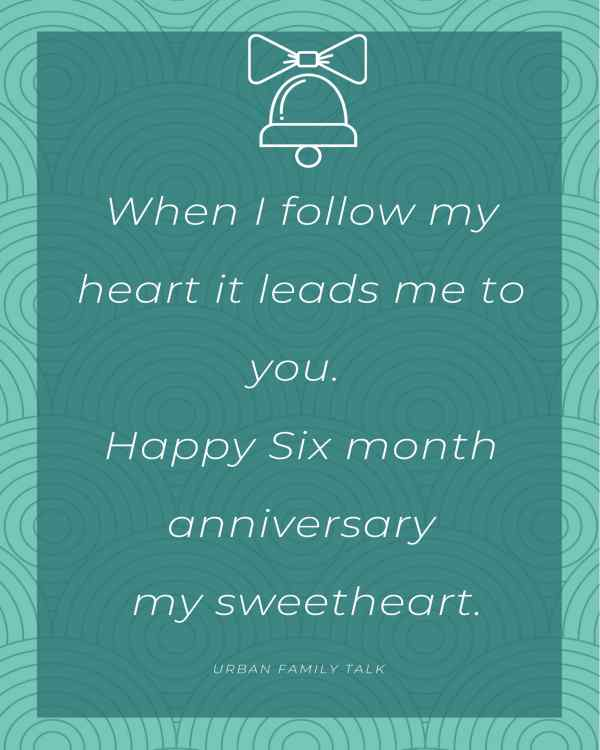 When I follow my heart it leads me to you. Happy Six month anniversary my sweetheart.