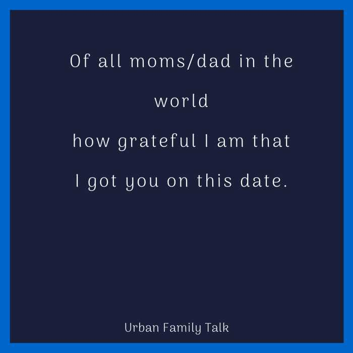 Of all moms/dad in the world how grateful I am that I got you on this date.