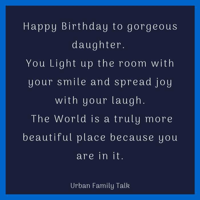 Happy Birthday to gorgeous daughter. You Light up the room with your smile and spread joy with your laugh. The World is a truly more beautiful place because you are in it.
