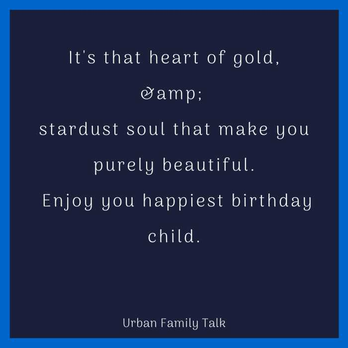 It's that heart of gold,& stardust soul that make you purely beautiful. Enjoy you happiest birthday child.