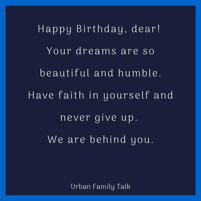Happy Birthday, dear! Your dreams are so beautiful and humble. Have faith in yourself and never give up. We are behind you.
