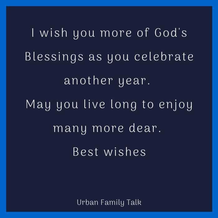 I wish you more of God's Blessings as you celebrate another year. May you live long to enjoy many more dear. Best wishes