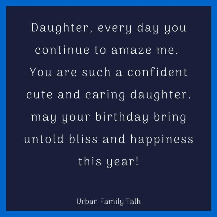 Daughter, every day you continue to amaze me. You are such a confident cute and caring daughter. may your birthday bring untold bliss and happiness this year!
