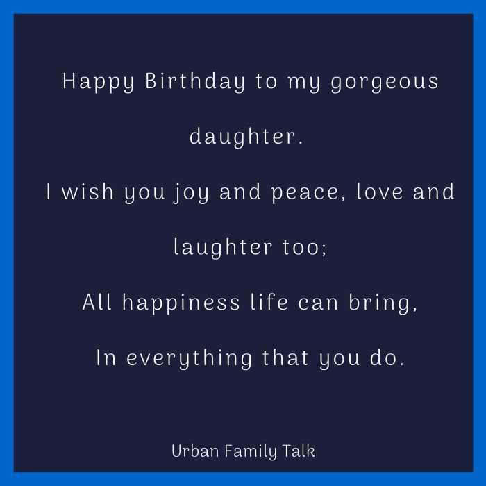 Happy Birthday to my gorgeous daughter. I wish you joy and peace, love and laughter too; All happiness life can bring, In everything that you do.