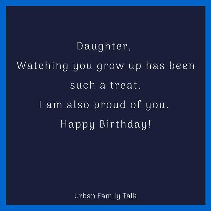 Daughter, Watching you grow up has been such a treat.I am also proud of you. Happy Birthday!