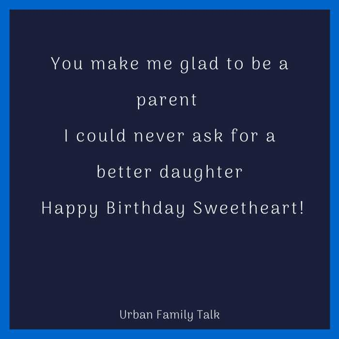 You make me glad to be a parent I could never ask for a better daughter Happy Birthday Sweetheart!