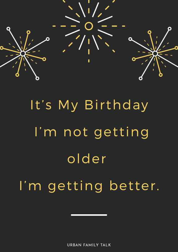 It's My Birthday I'm not getting older I'm getting better.