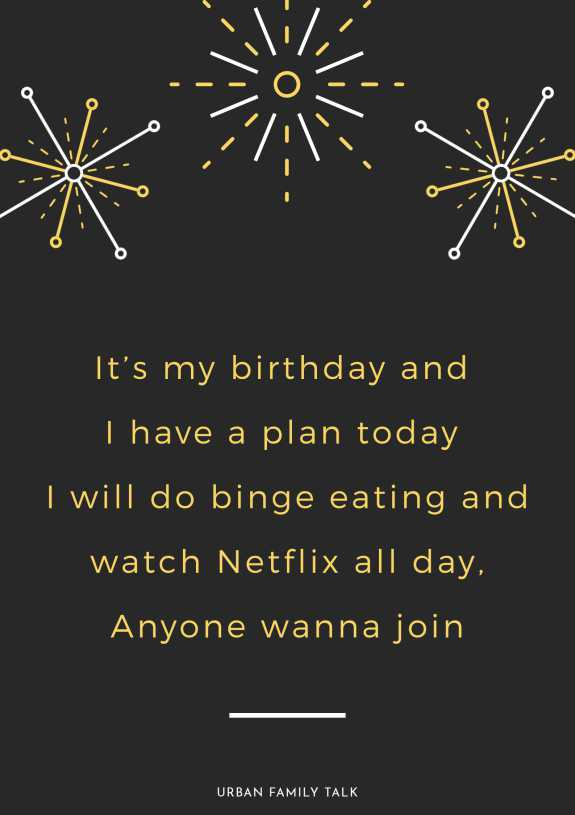 It's my birthday and I have a plan today I will do binge eating and watch Netflix all day, Anyone wanna join?