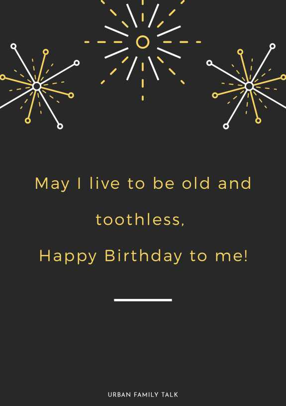 May I live to be old and toothless, Happy Birthday to me!
