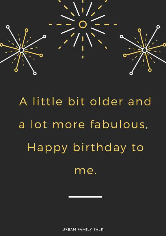 A little bit older and a lot more fabulous, Happy birthday to me.