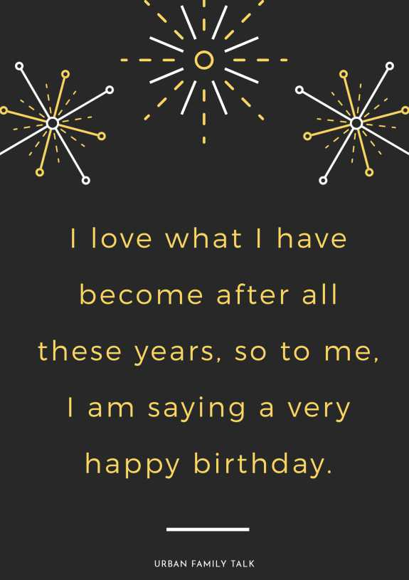 I love what I have become after all these years, so to me, I am saying a very happy birthday.