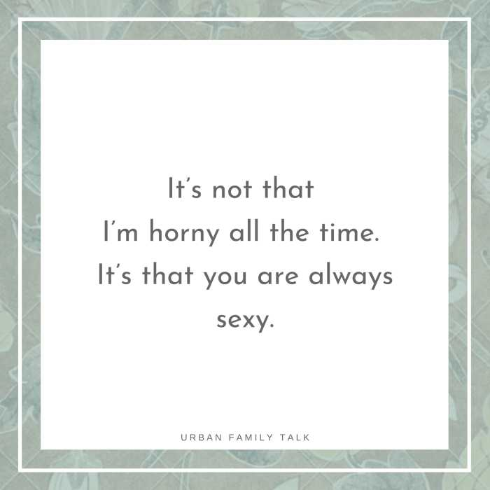 It's not that I'm horny all the time. It's that you are always sexy.