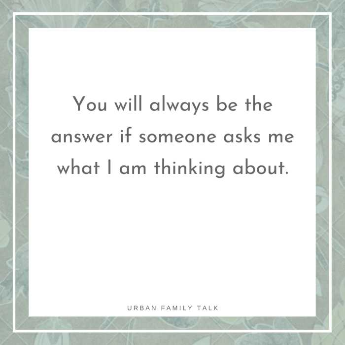 You will always be the answer if someone asks me what I am thinking about.