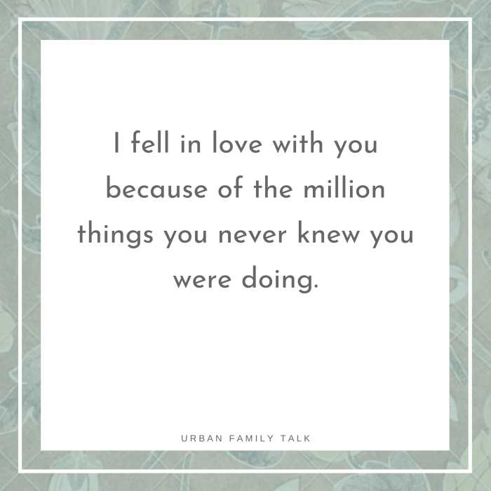 I fell in love with you because of the million things you never knew you were doing.