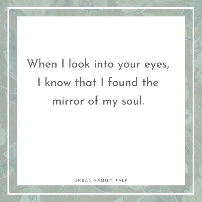 When I look into your eyes, I know that I found the mirror of my soul.