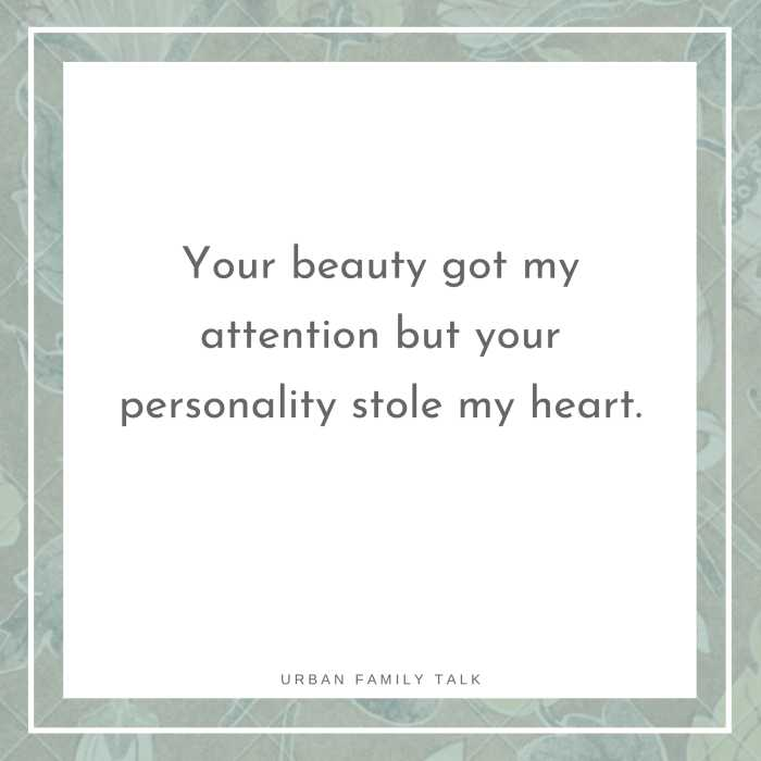Your beauty got my attention but your personality stole my heart.
