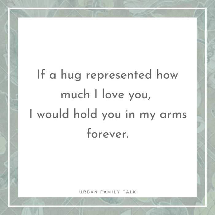 If a hug represented how much I love you, I would hold you in my arms forever.