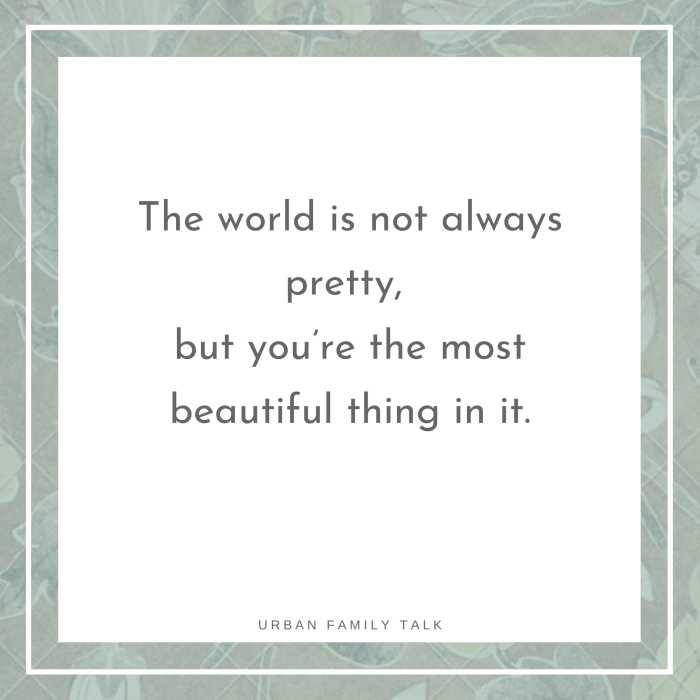 The world is not always pretty, but you're the most beautiful thing in it.