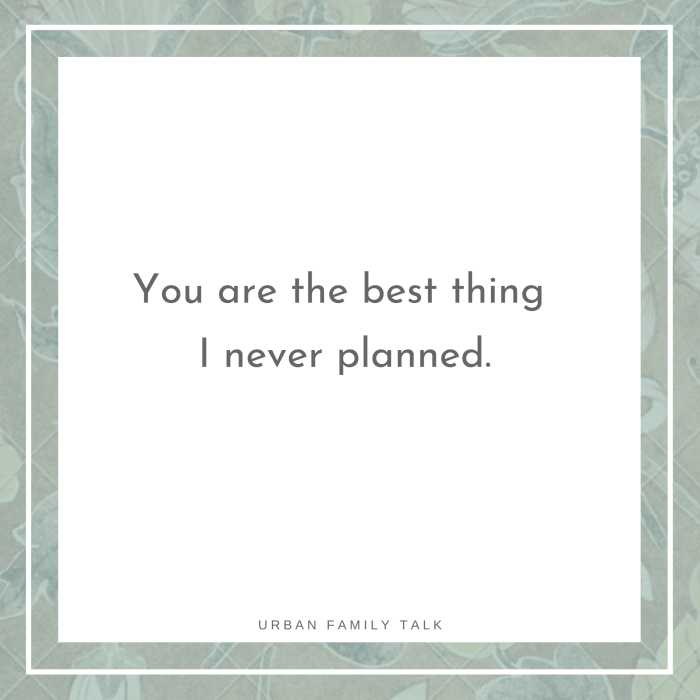You are the best thing I never planned.
