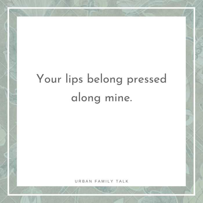 Your lips belong pressed along mine.