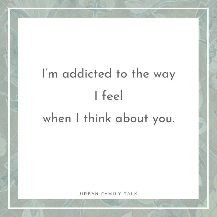 I'm addicted to the way I feel when I think about you.