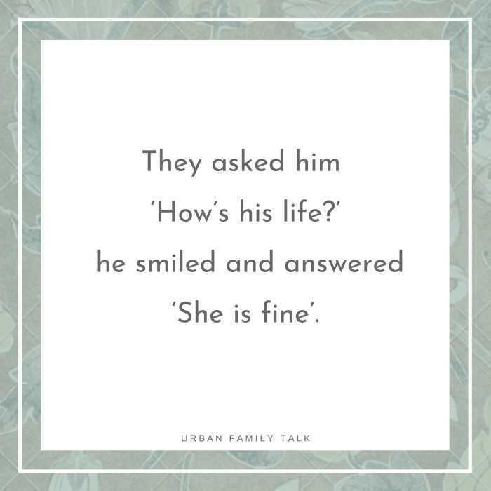They asked him 'How's his life?' he smiled and answered 'She is fine'.