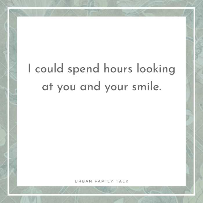 I could spend hours looking at you and your smile.