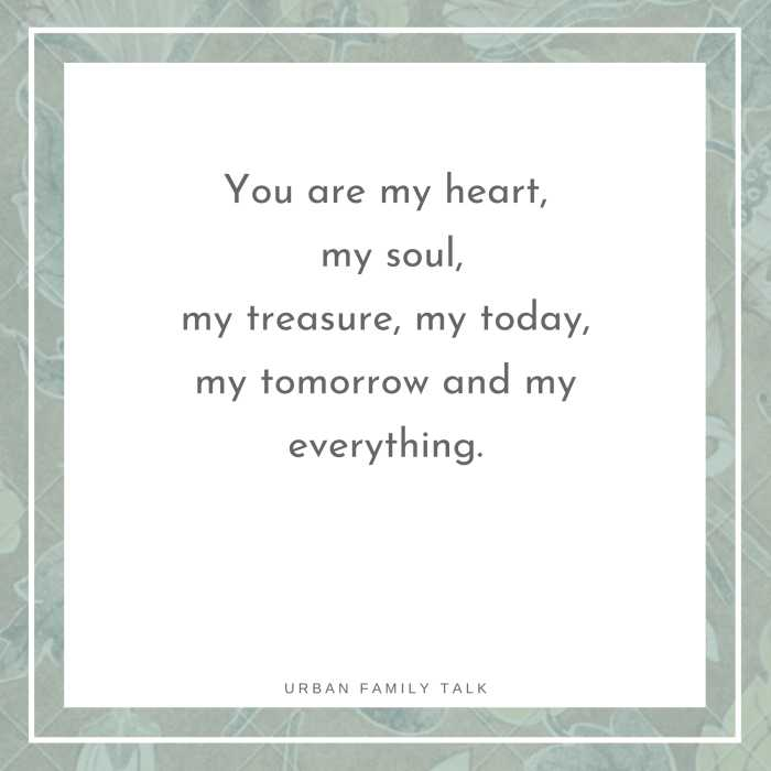 You are my heart, my soul, my treasure, my today, my tomorrow and my everything.