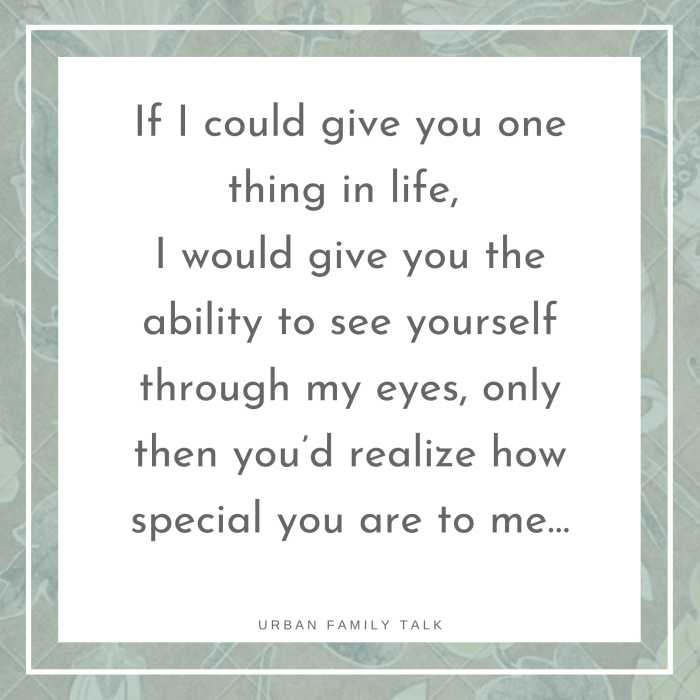 If I could give you one thing in life, I would give you the ability to see yourself through my eyes, only then you'd realize how special you are to me…