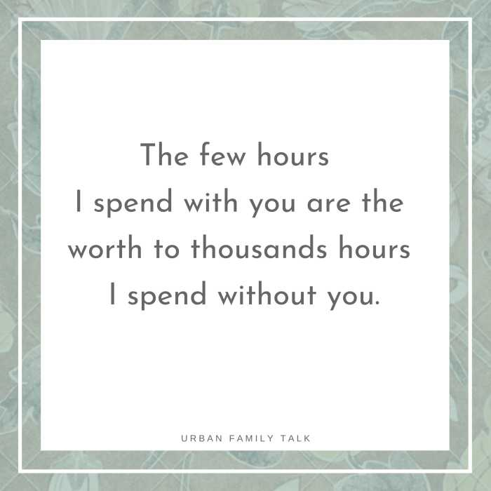 The few hours I spend with you are the worth to thousands hours I spend without you.