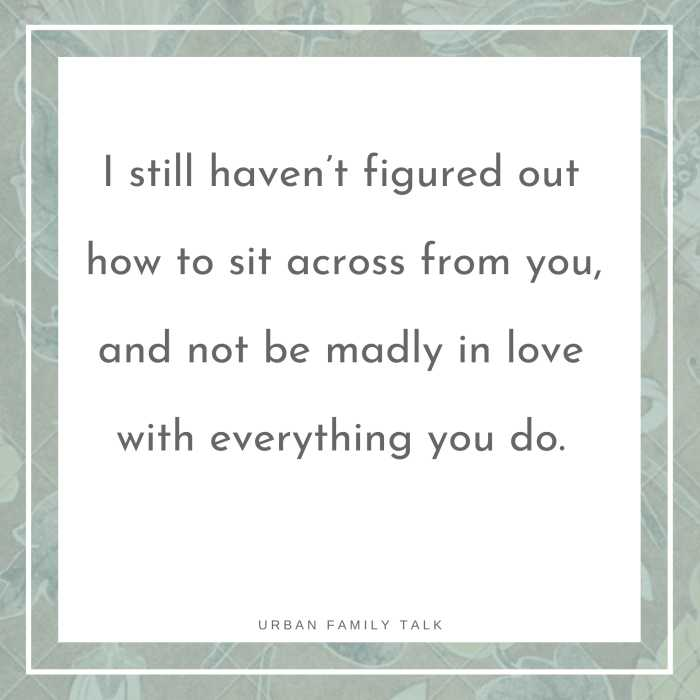 I still haven't figured out how to sit across from you, and not be madly in love with everything you do.