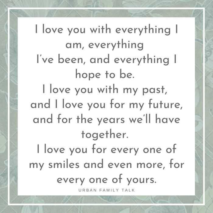 I love you with everything I am, everything I've been, and everything I hope to be. I love you with my past, and I love you for my future, and for the years we'll have together. I love you for every one of my smiles and even more, for every one of yours.