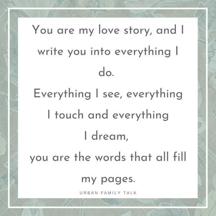 You are my love story, and I write you into everything I do. Everything I see, everything I touch and everything I dream, you are the words that all fill my pages.