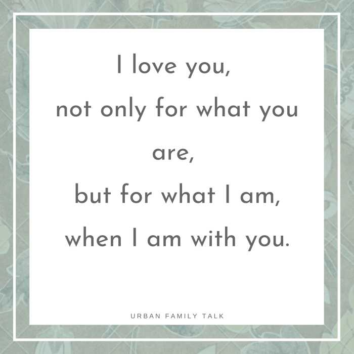 I love you, not only for what you are, but for what I am, when I am with you.