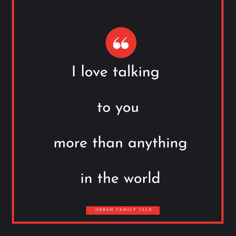 I love talking to you more than anything in the world.