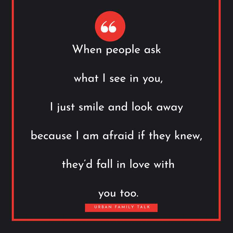 When people ask what I see in you, I just smile and look away because I am afraid if they knew, they'd fall in love with you too.