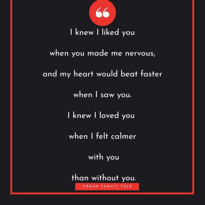 I knew I liked you when you made me nervous, and my heart would beat faster when I saw you. I knew I loved you when I felt calmer with you than without you.