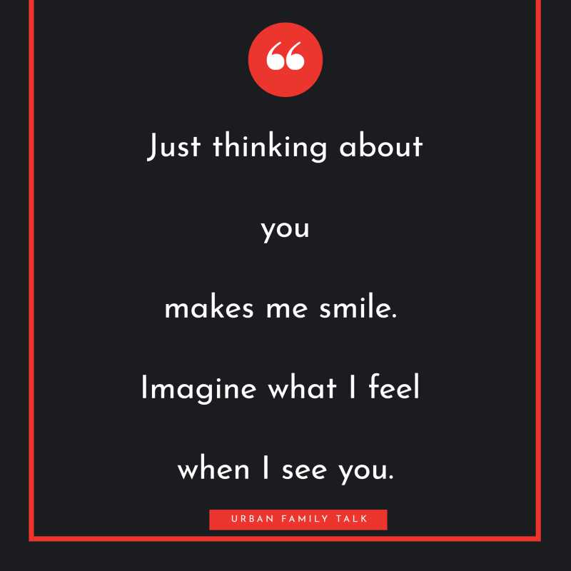 Just thinking about you makes me smile. Imagine what I feel when I see you.