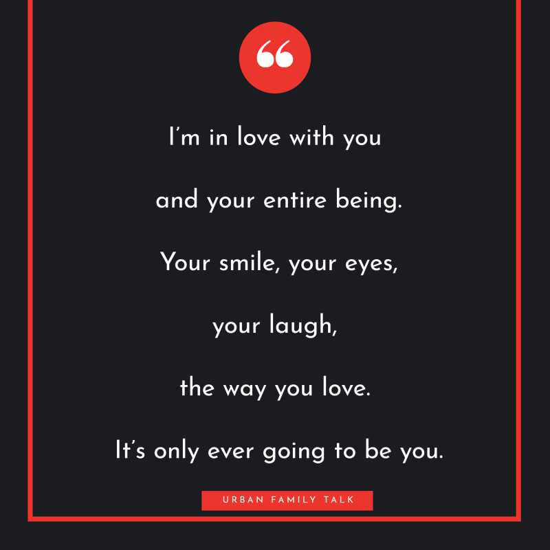 I'm in love with you and your entire being. Your smile, your eyes, your laugh, the way you love. It's only ever going to be you.