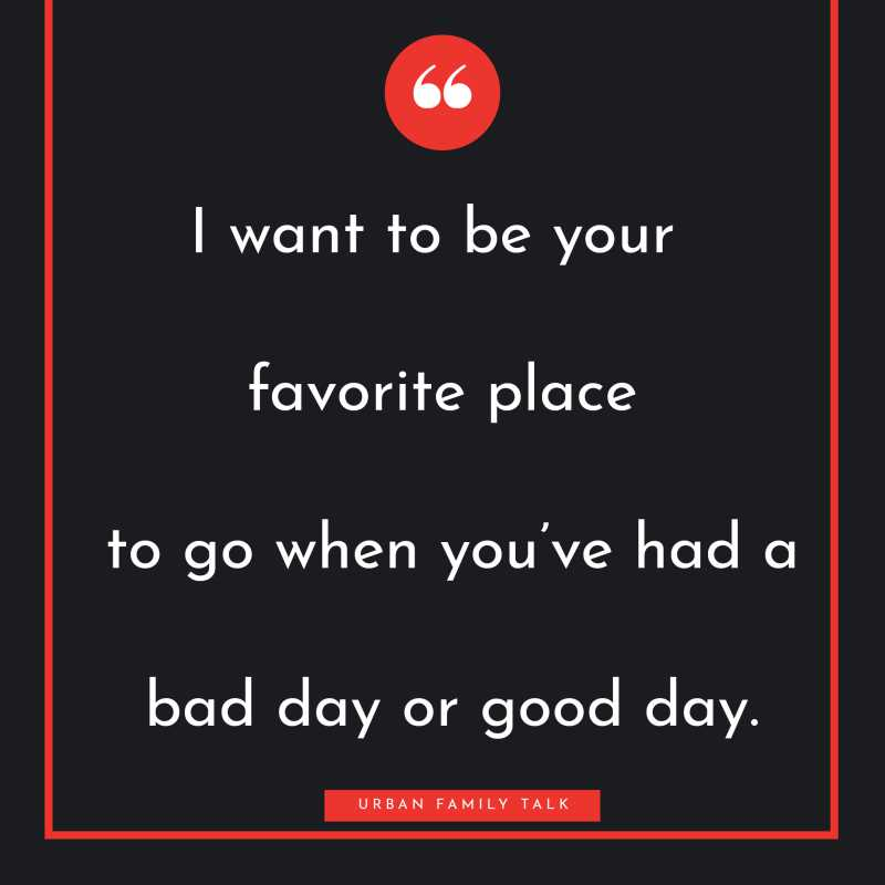 I want to be your favorite place to go when you've had a bad day or good day.